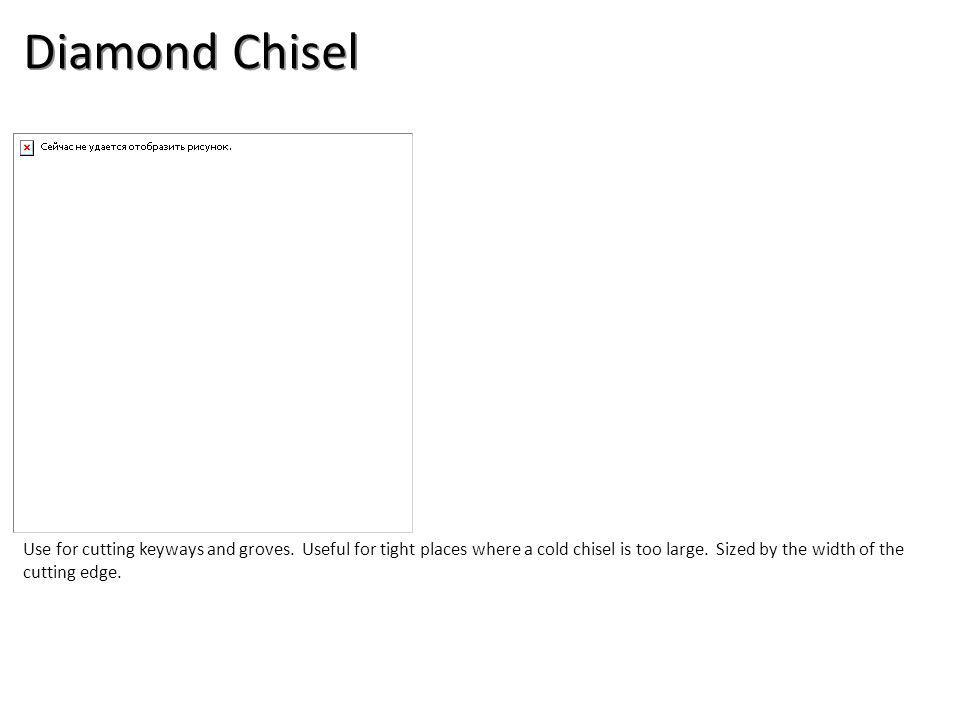 Diamond Chisel Use for cutting keyways and groves.
