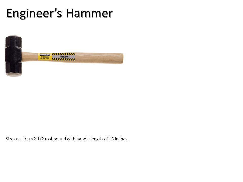 Engineers Hammer Sizes are form 2 1/2 to 4 pound with handle length of 16 inches.