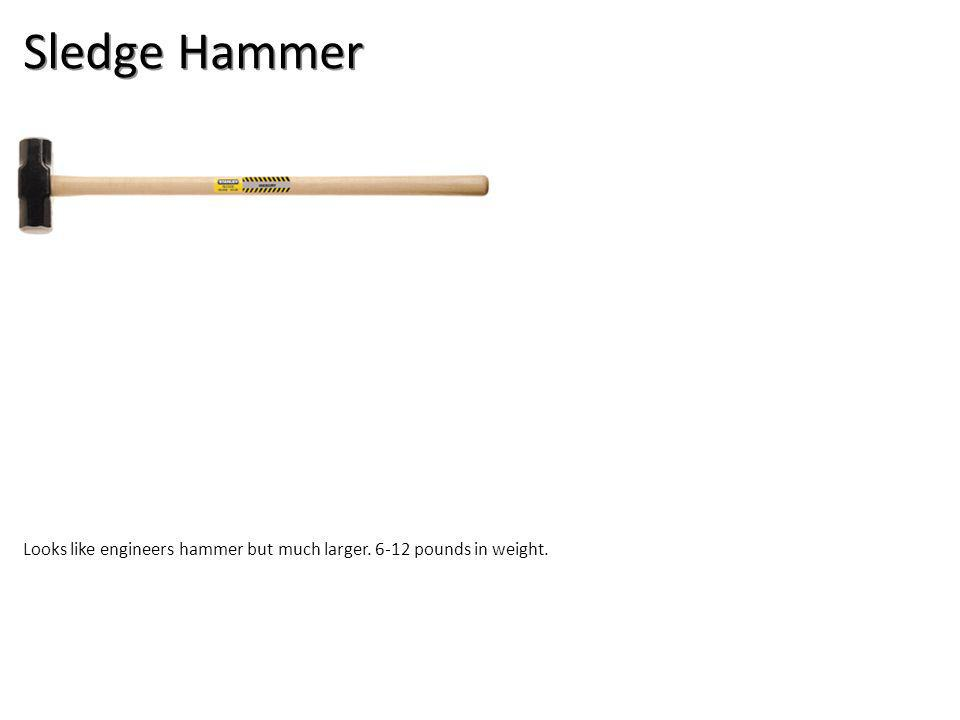 Sledge Hammer Looks like engineers hammer but much larger. 6-12 pounds in weight.