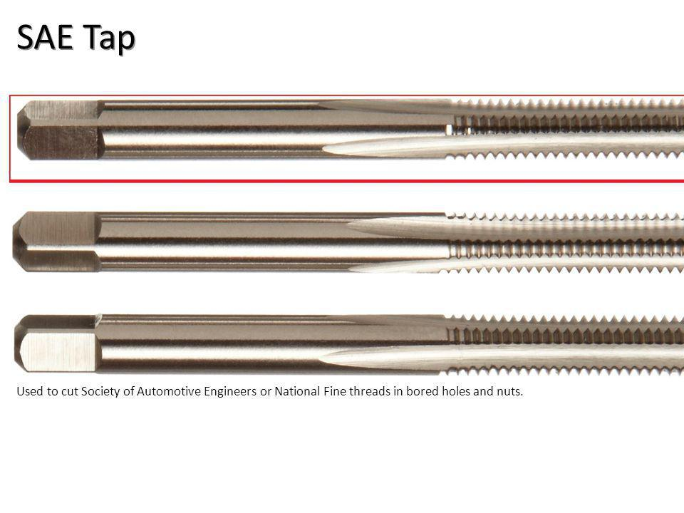 SAE Tap Used to cut Society of Automotive Engineers or National Fine threads in bored holes and nuts.