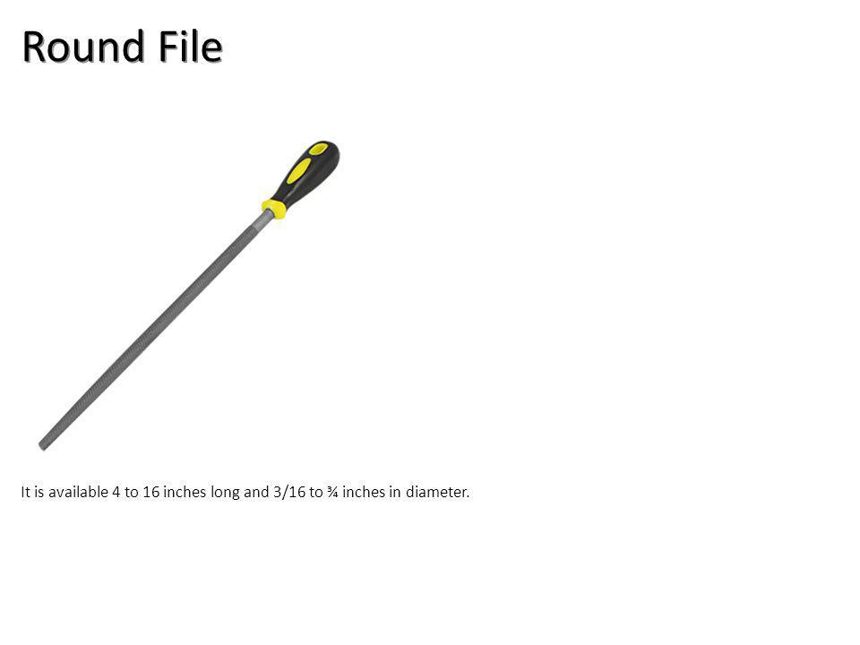 Round File It is available 4 to 16 inches long and 3/16 to ¾ inches in diameter.