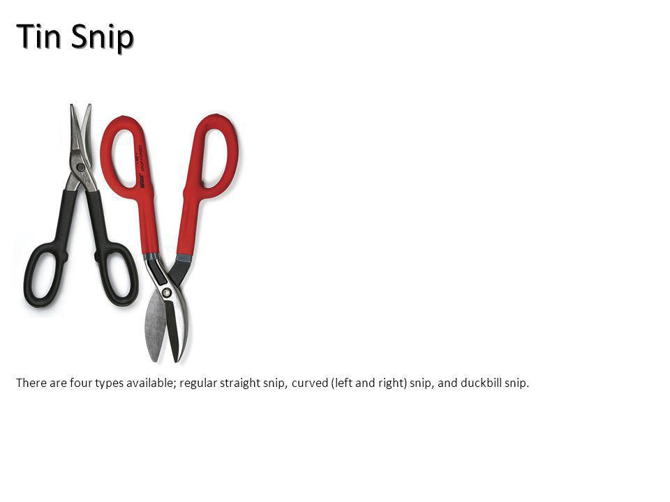 Tin Snip There are four types available; regular straight snip, curved (left and right) snip, and duckbill snip.