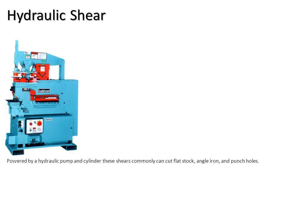 Hydraulic Shear Powered by a hydraulic pump and cylinder these shears commonly can cut flat stock, angle iron, and punch holes.