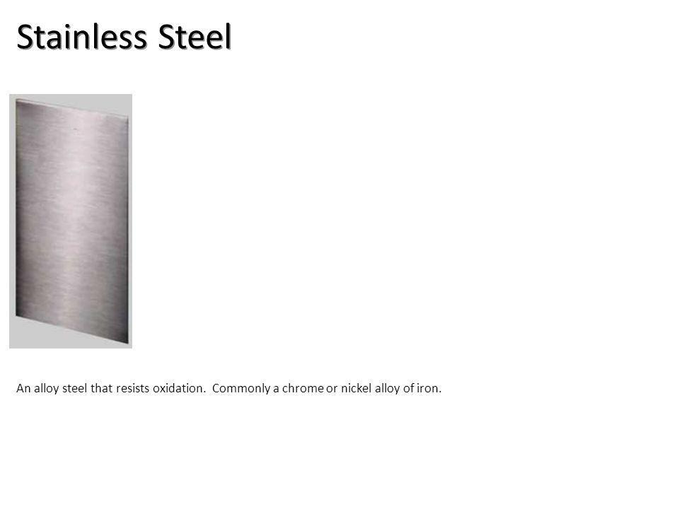 Stainless Steel An alloy steel that resists oxidation. Commonly a chrome or nickel alloy of iron.