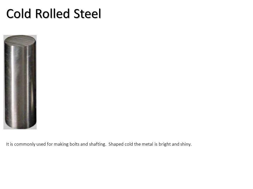 Cold Rolled Steel It is commonly used for making bolts and shafting.