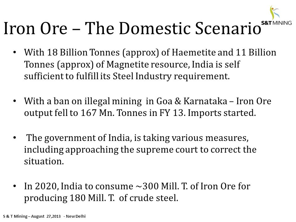 S & T Mining – August 27,2013 - New Delhi Iron Ore – The Domestic Scenario With 18 Billion Tonnes (approx) of Haemetite and 11 Billion Tonnes (approx) of Magnetite resource, India is self sufficient to fulfill its Steel Industry requirement.