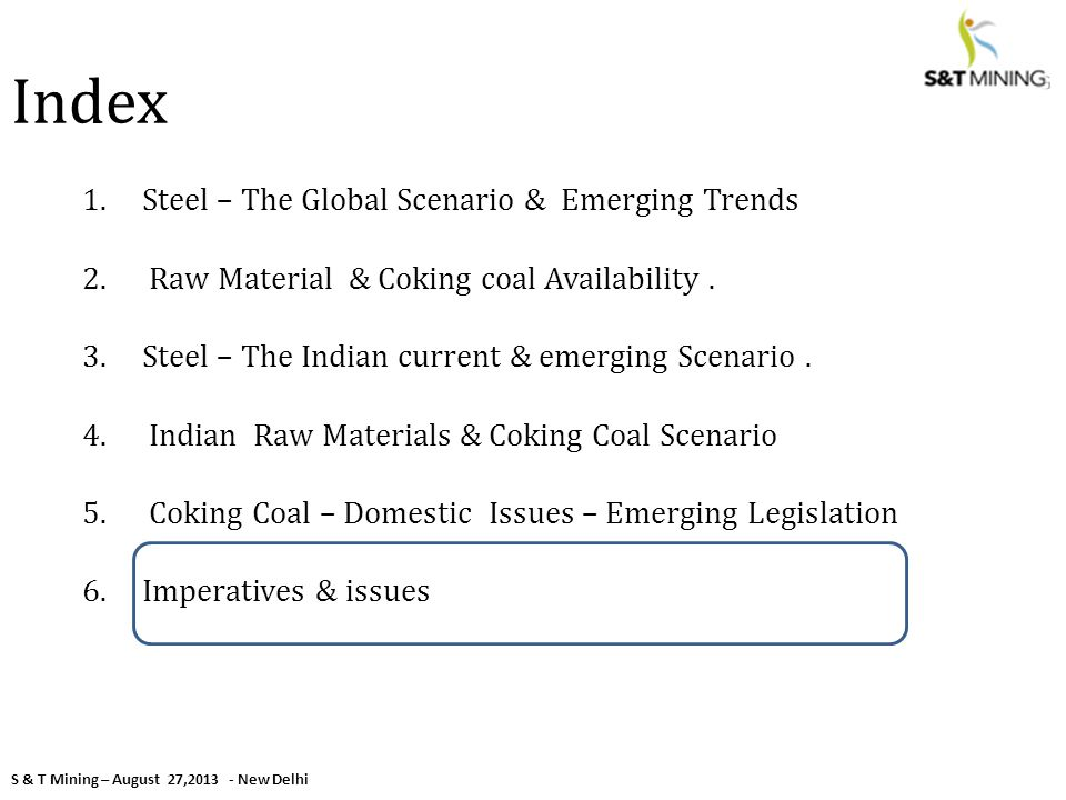 S & T Mining – August 27,2013 - New Delhi Index 1.Steel – The Global Scenario & Emerging Trends 2. Raw Material & Coking coal Availability. 3.Steel –