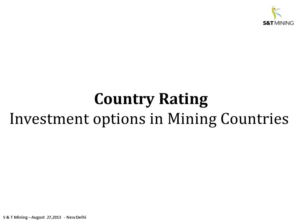 S & T Mining – August 27,2013 - New Delhi Country Rating Investment options in Mining Countries