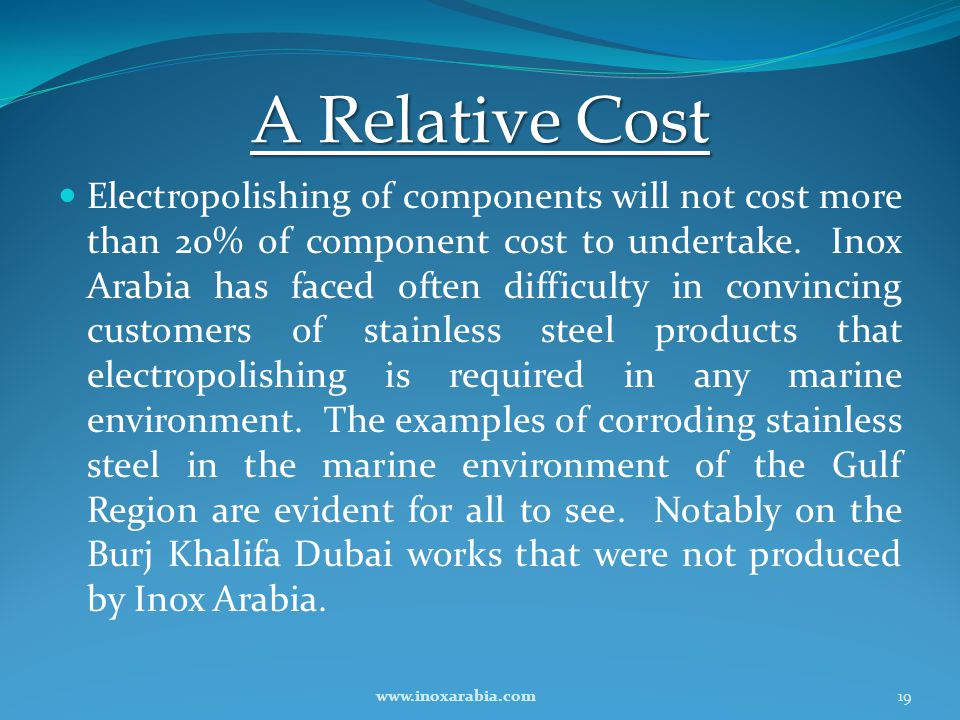 A Relative Cost Electropolishing of components will not cost more than 20% of component cost to undertake. Inox Arabia has faced often difficulty in c