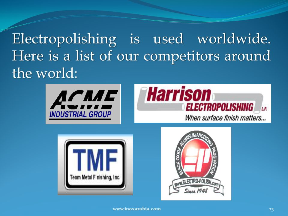 Electropolishing is used worldwide. Here is a list of our competitors around the world: 23www.inoxarabia.com