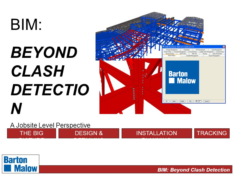 BIM: Beyond Clash Detection BIM: BEYOND CLASH DETECTIO N A Jobsite Level Perspective THE BIG PICTURE DESIGN & DETAILING INSTALLATION PLANNING TRACKING