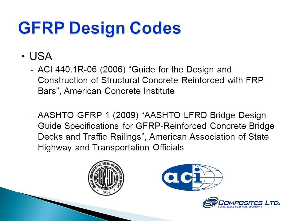 USA -ACI 440.1R-06 (2006) Guide for the Design and Construction of Structural Concrete Reinforced with FRP Bars, American Concrete Institute -AASHTO GFRP-1 (2009) AASHTO LFRD Bridge Design Guide Specifications for GFRP-Reinforced Concrete Bridge Decks and Traffic Railings, American Association of State Highway and Transportation Officials