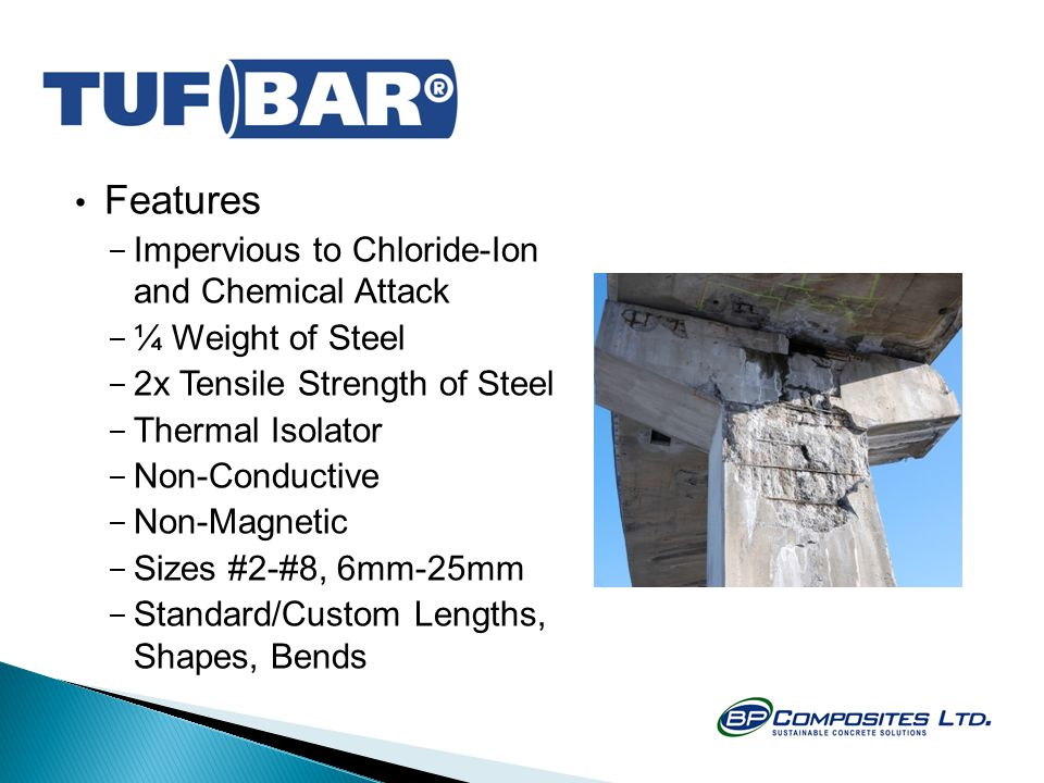 Features - Impervious to Chloride-Ion and Chemical Attack - ¼ Weight of Steel - 2x Tensile Strength of Steel - Thermal Isolator - Non-Conductive - Non-Magnetic - Sizes #2-#8, 6mm-25mm - Standard/Custom Lengths, Shapes, Bends