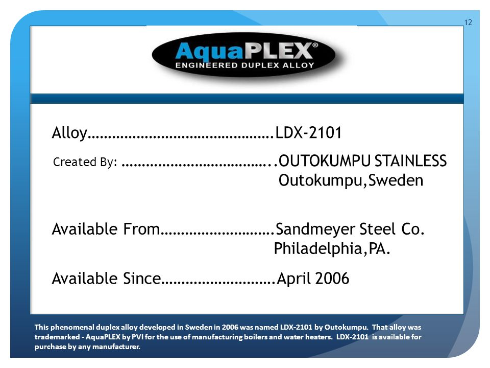 12 Created By: ………………………………..OUTOKUMPU STAINLESS y……………………………………….LDX-2101 Outokumpu,Sweden This phenomenal duplex alloy developed in Sweden in 2006 was named LDX-2101 by Outokumpu.