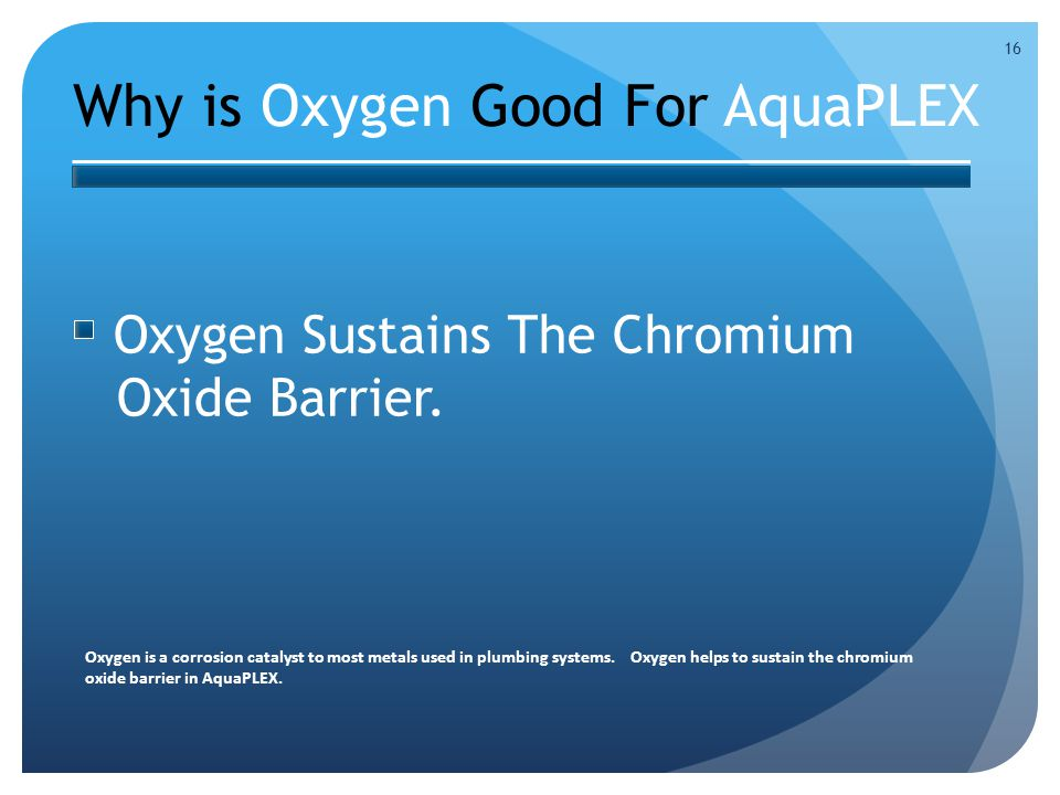 Why is Oxygen Good For AquaPLEX 16 Oxygen Sustains The Chromium Oxide Barrier.