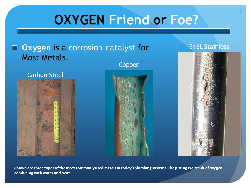 OXYGEN Friend or Foe. 4 Oxygen is a corrosion catalyst for Most Metals.