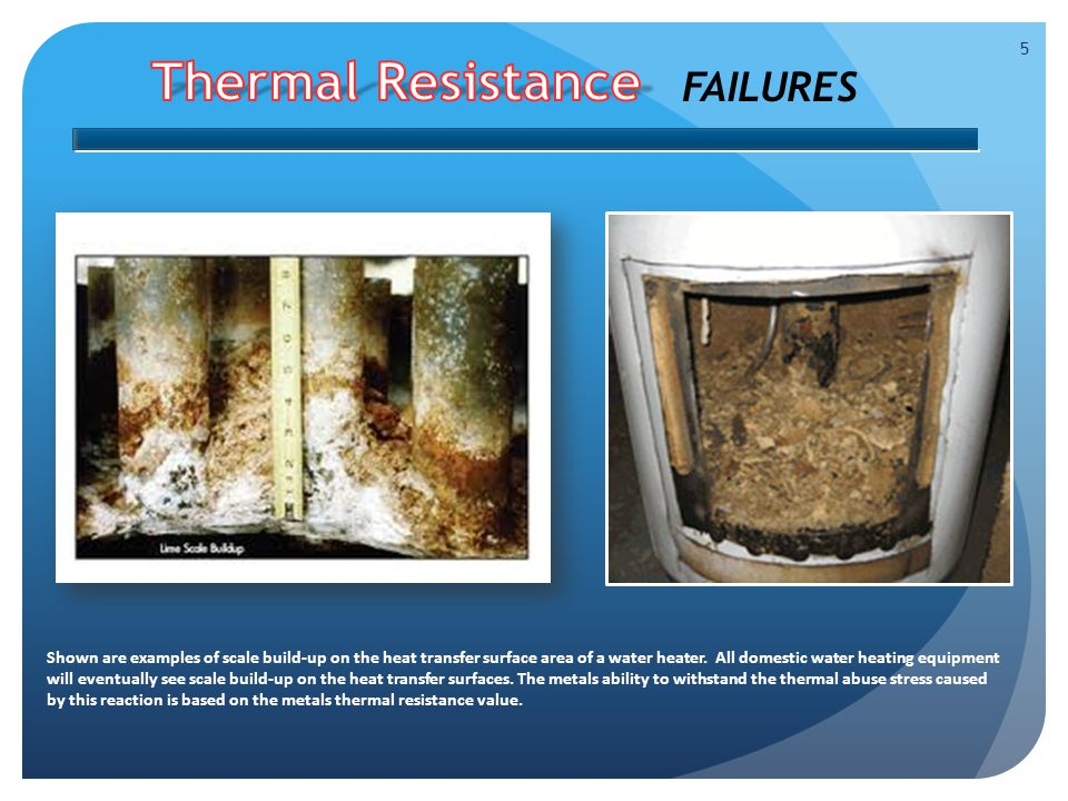5 FAILURES Shown are examples of scale build-up on the heat transfer surface area of a water heater.
