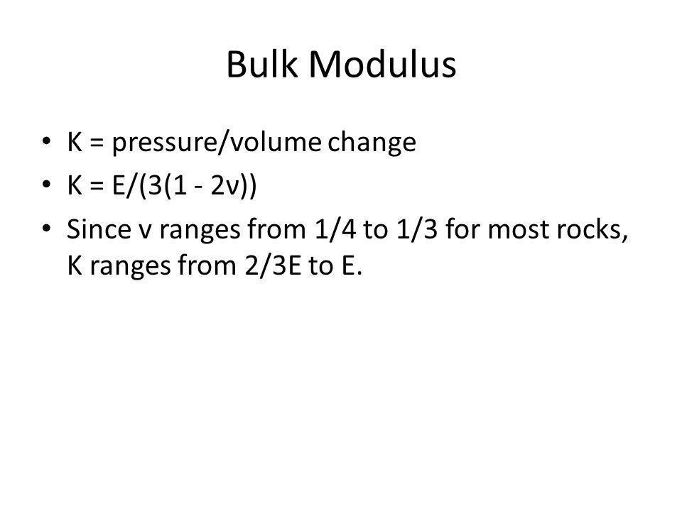 Bulk Modulus K = pressure/volume change K = E/(3(1 - 2ν)) Since v ranges from 1/4 to 1/3 for most rocks, K ranges from 2/3E to E.