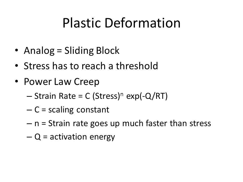 Plastic Deformation Analog = Sliding Block Stress has to reach a threshold Power Law Creep – Strain Rate = C (Stress) n exp(-Q/RT) – C = scaling constant – n = Strain rate goes up much faster than stress – Q = activation energy
