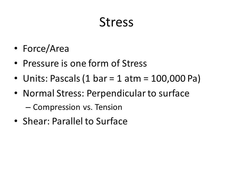 Stress Force/Area Pressure is one form of Stress Units: Pascals (1 bar = 1 atm = 100,000 Pa) Normal Stress: Perpendicular to surface – Compression vs.
