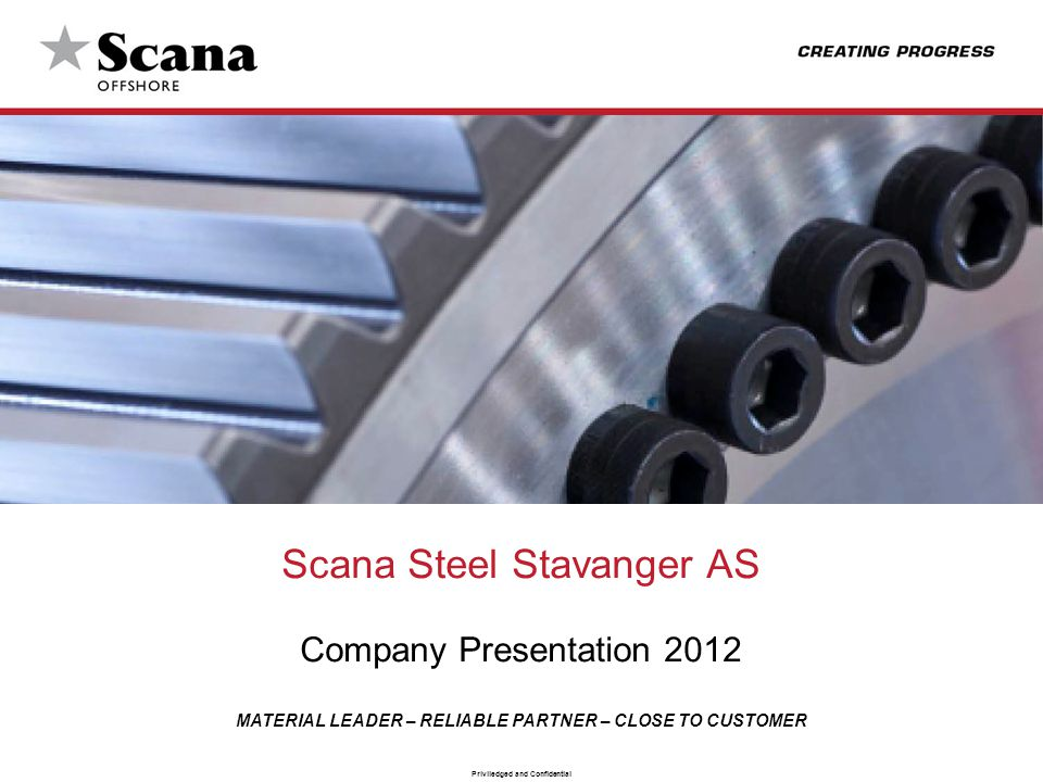 MATERIAL LEADER – RELIABLE PARTNER – CLOSE TO CUSTOMER Priviledged and Confidential Scana Group Overview In 2011 Scana Industrier ASA had an annual turnover of NOK 2,05 B (approx.