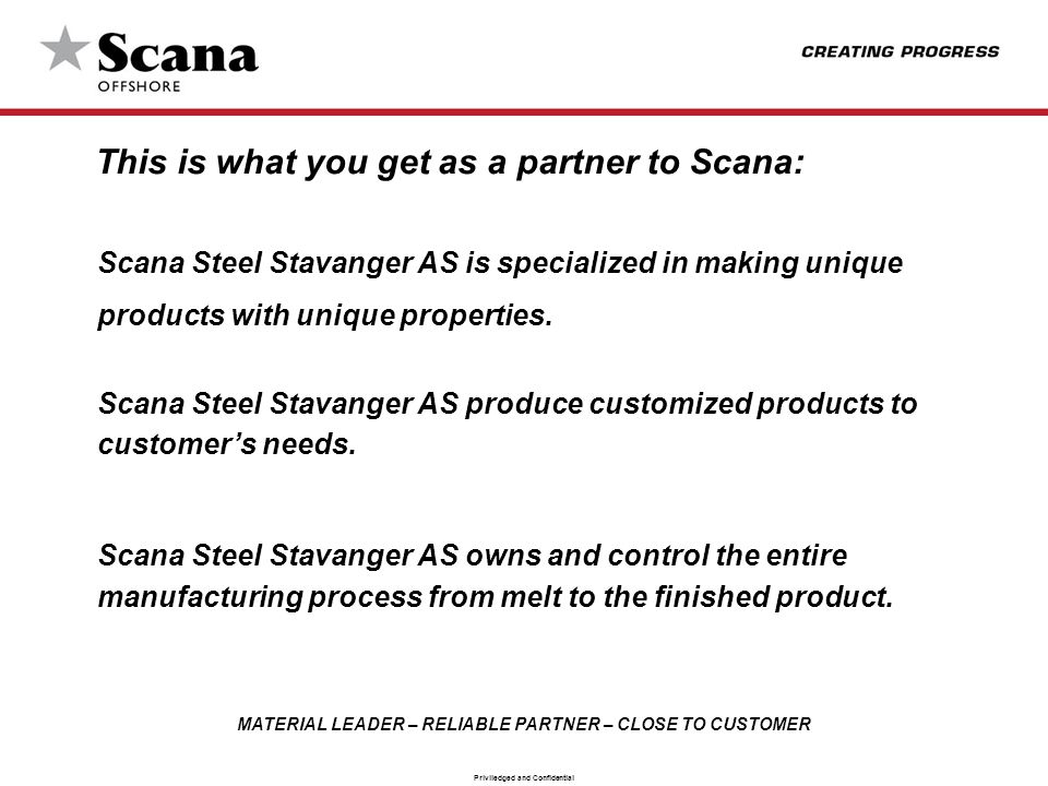 MATERIAL LEADER – RELIABLE PARTNER – CLOSE TO CUSTOMER Priviledged and Confidential This is what you get as a partner to Scana: Scana Steel Stavanger AS is specialized in making unique products with unique properties.