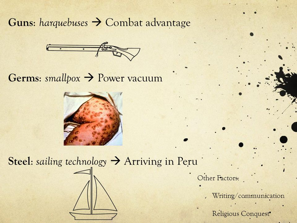 Guns : harquebuses Combat advantage Germs : smallpox Power vacuum Steel : sailing technology Arriving in Peru Other Factors: Writing/communication Religious Conquest