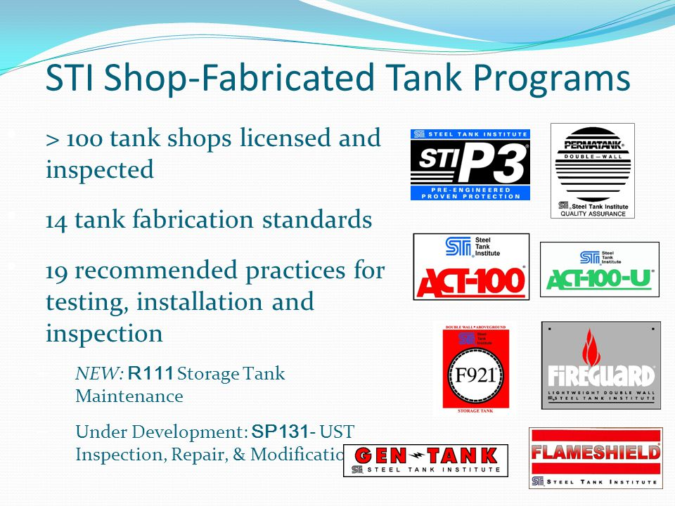 STI Shop-Fabricated Tank Programs > 100 tank shops licensed and inspected 14 tank fabrication standards 19 recommended practices for testing, installa