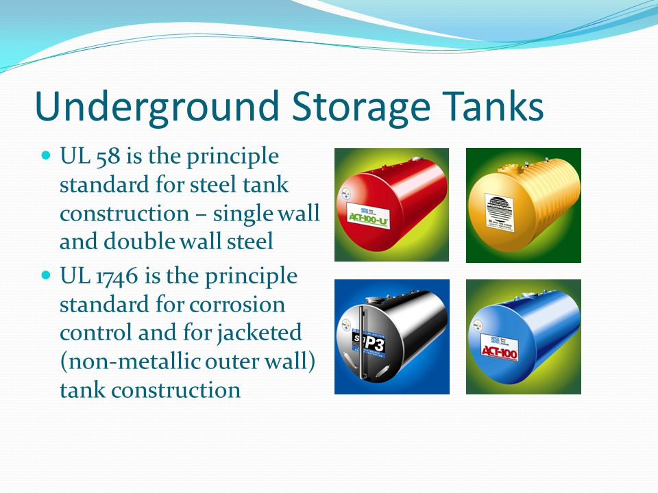 Underground Storage Tanks Regulations require all tanks incorporate secondary containment Today, jacketed tanks are favored by many buyers as outer containment provides a corrosion barrier and secondary containment Other corrosion systems use two walls of steel