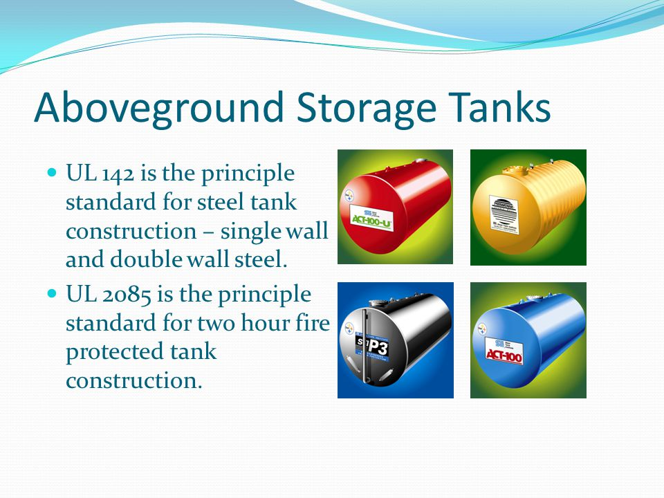 Aboveground Storage Tanks UL 142 is the principle standard for steel tank construction – single wall and double wall steel. UL 2085 is the principle s