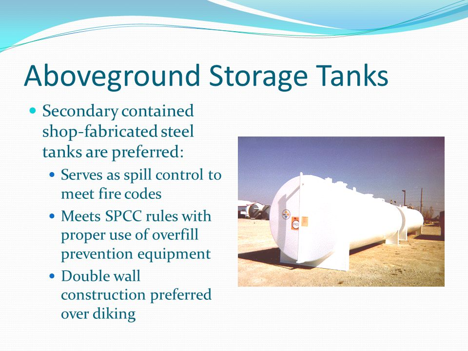 Aboveground Storage Tanks Secondary contained shop-fabricated steel tanks are preferred: Serves as spill control to meet fire codes Meets SPCC rules w