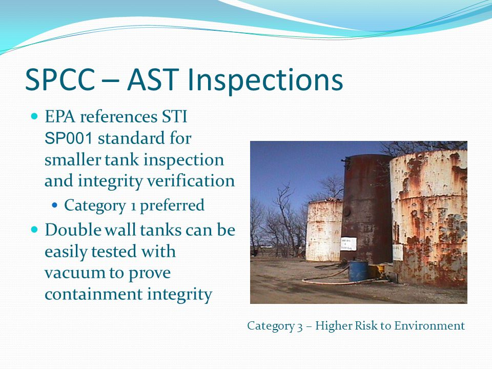 SPCC – AST Inspections EPA references STI SP001 standard for smaller tank inspection and integrity verification Category 1 preferred Double wall tanks