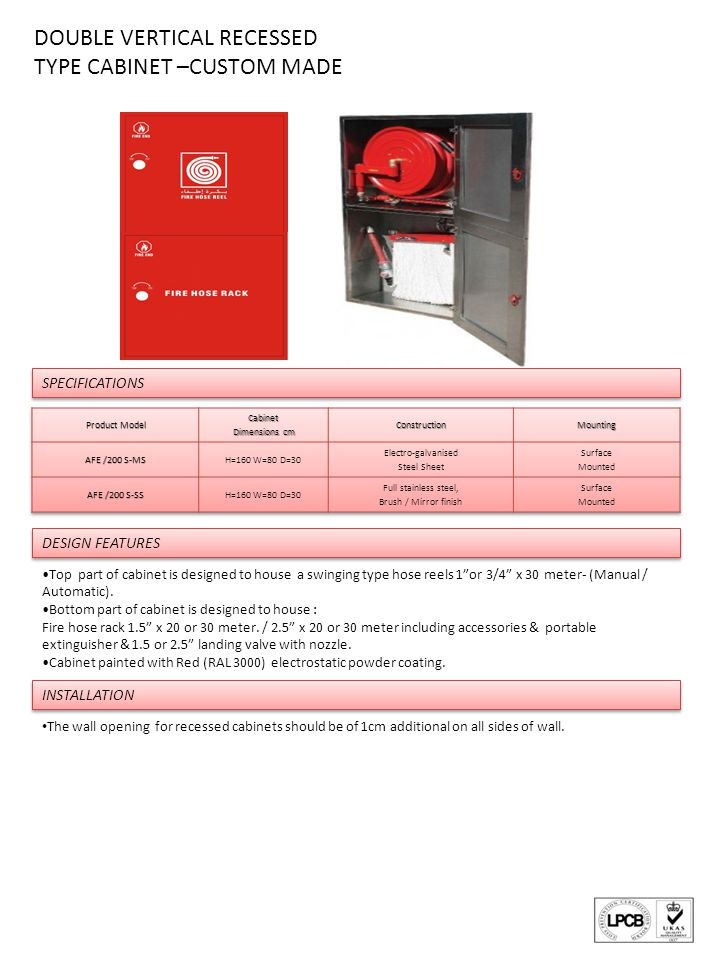 SPECIFICATIONS DOUBLE VERTICAL RECESSED TYPE CABINET –CUSTOM MADE Top part of cabinet is designed to house a swinging type hose reels 1or 3/4 x 30 meter- (Manual / Automatic).