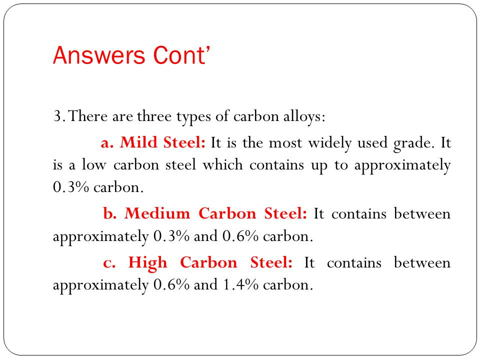 Answers Cont 3. There are three types of carbon alloys: a. Mild Steel: It is the most widely used grade. It is a low carbon steel which contains up to