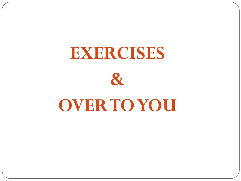 EXERCISES & OVER TO YOU
