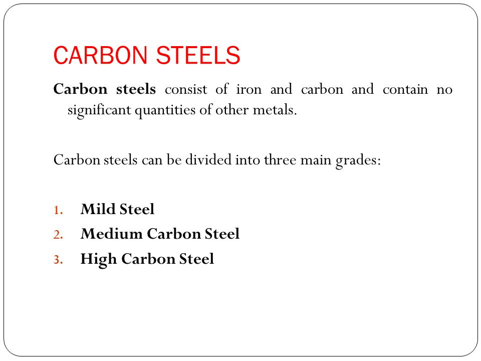 CARBON STEELS Carbon steels consist of iron and carbon and contain no significant quantities of other metals. Carbon steels can be divided into three
