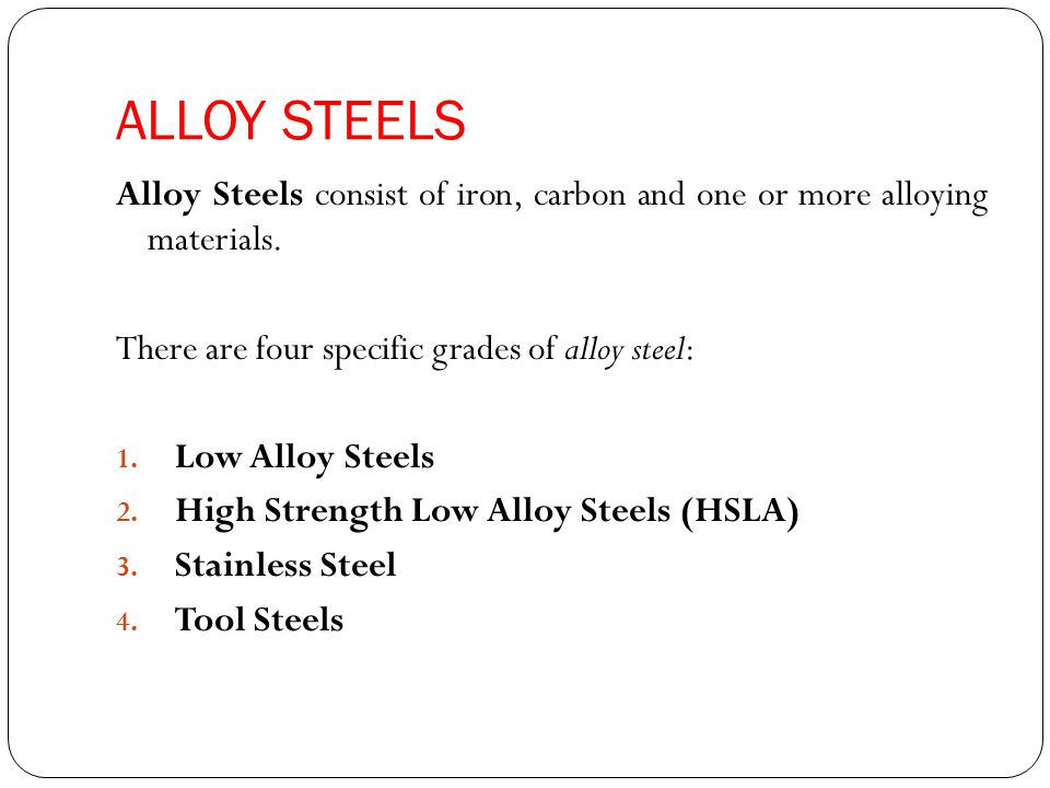 ALLOY STEELS Alloy Steels consist of iron, carbon and one or more alloying materials. There are four specific grades of alloy steel: 1. Low Alloy Stee