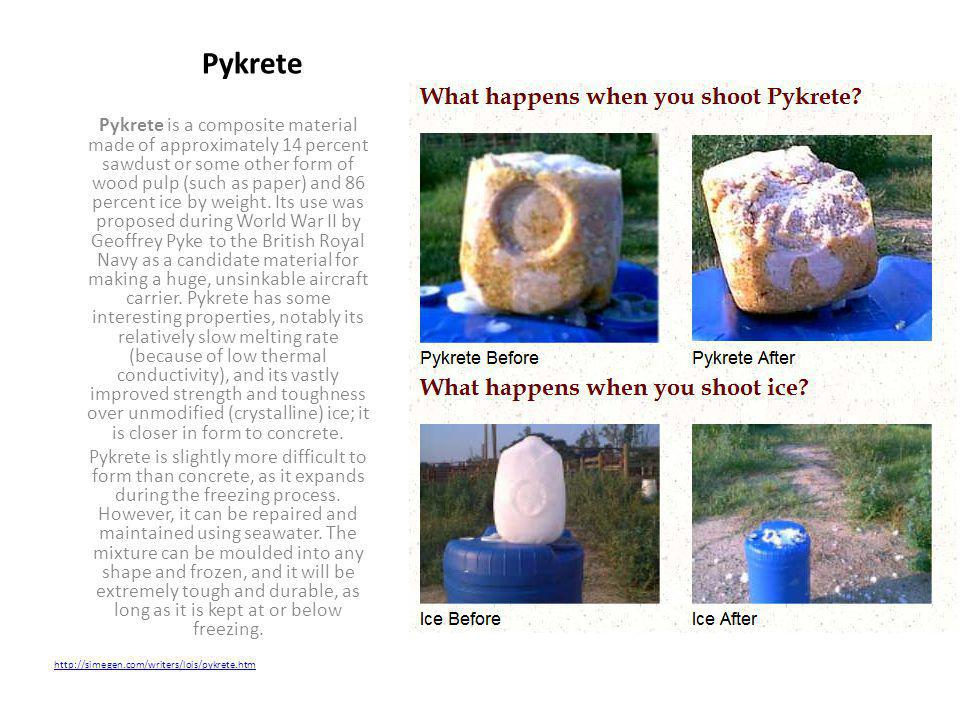 Pykrete is a composite material made of approximately 14 percent sawdust or some other form of wood pulp (such as paper) and 86 percent ice by weight.