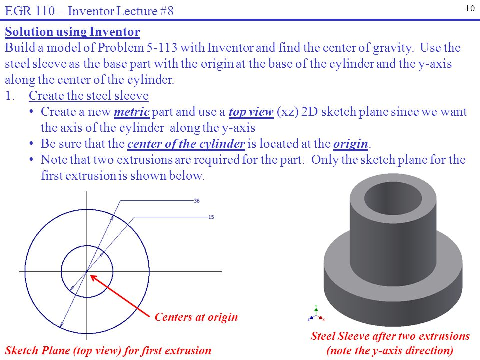 10 EGR 110 – Inventor Lecture #8 Solution using Inventor Build a model of Problem 5-113 with Inventor and find the center of gravity. Use the steel sl