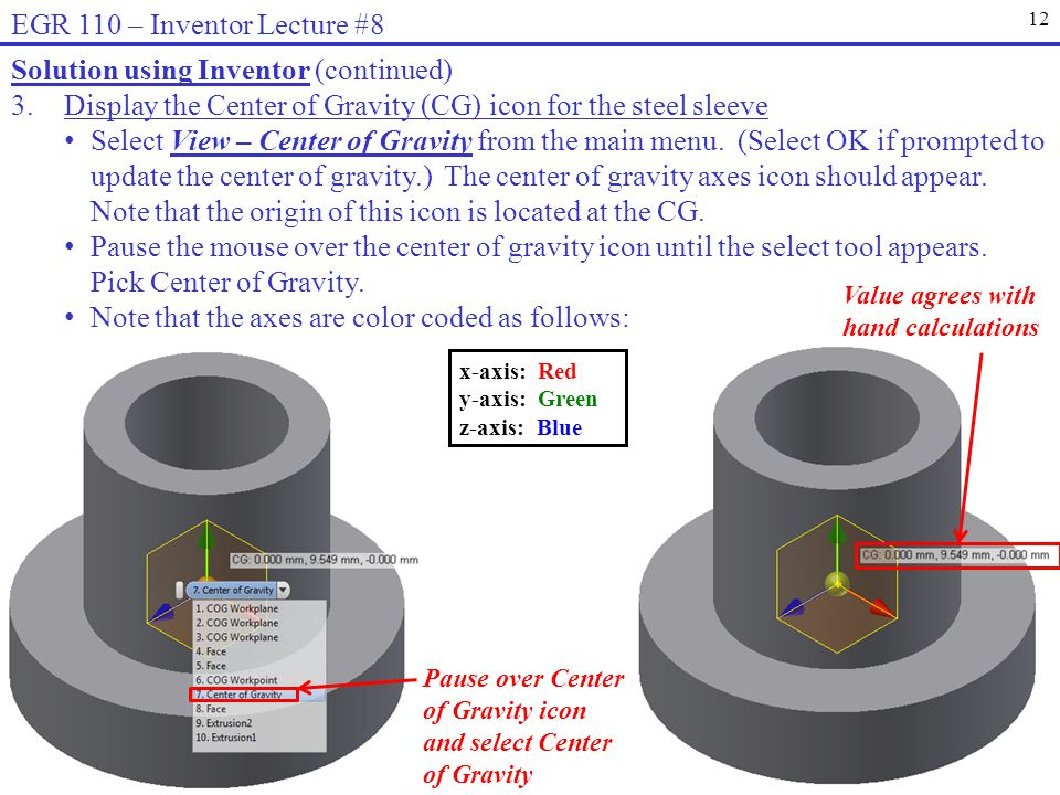 12 EGR 110 – Inventor Lecture #8 Solution using Inventor (continued) 3.Display the Center of Gravity (CG) icon for the steel sleeve Select View – Center of Gravity from the main menu.