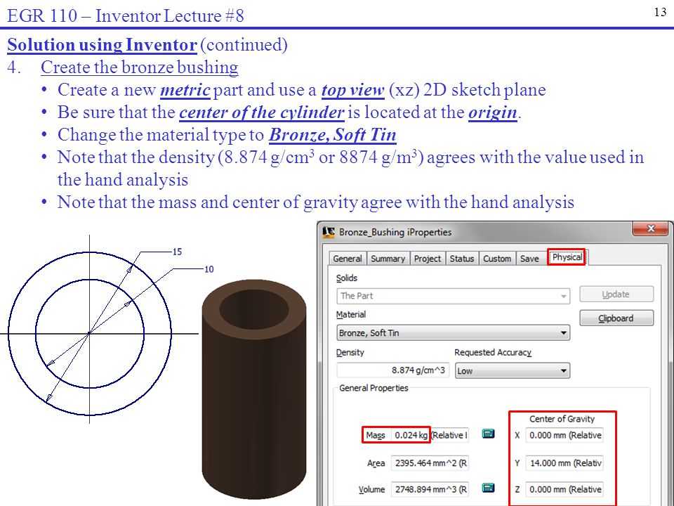 13 EGR 110 – Inventor Lecture #8 Solution using Inventor (continued) 4.Create the bronze bushing Create a new metric part and use a top view (xz) 2D sketch plane Be sure that the center of the cylinder is located at the origin.