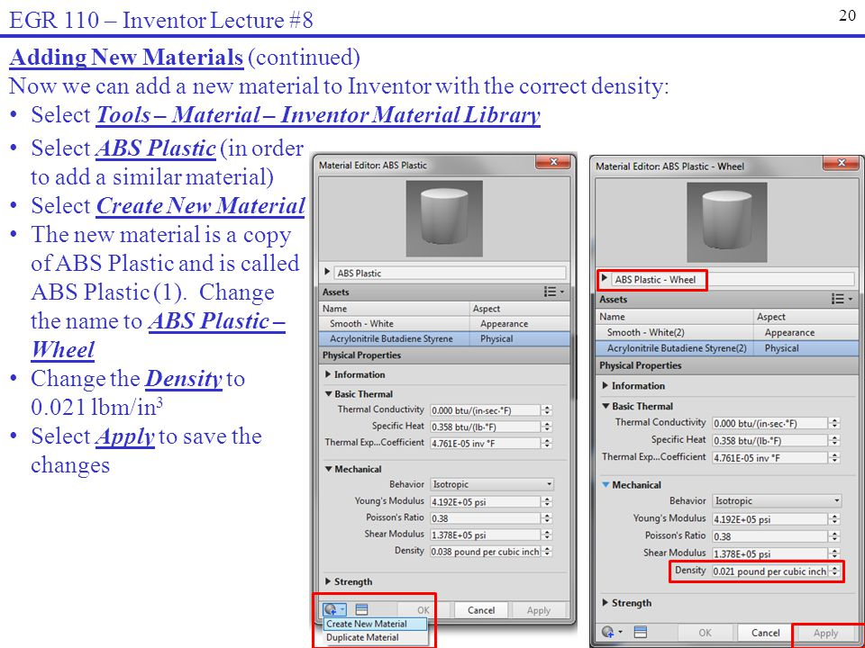 20 EGR 110 – Inventor Lecture #8 Adding New Materials (continued) Now we can add a new material to Inventor with the correct density: Select Tools – Material – Inventor Material Library Select ABS Plastic (in order to add a similar material) Select Create New Material The new material is a copy of ABS Plastic and is called ABS Plastic (1).