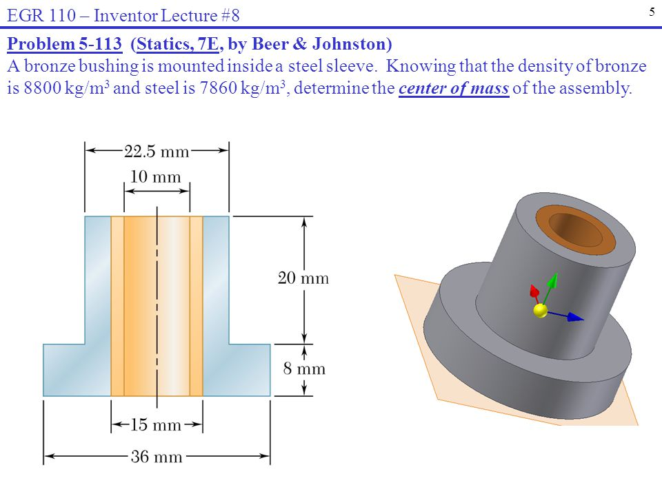 5 EGR 110 – Inventor Lecture #8 Problem 5-113 (Statics, 7E, by Beer & Johnston) A bronze bushing is mounted inside a steel sleeve. Knowing that the de