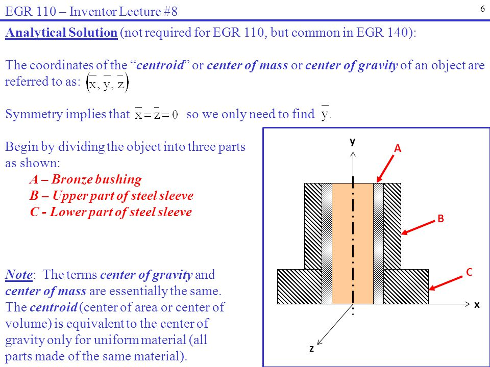 6 EGR 110 – Inventor Lecture #8 Analytical Solution (not required for EGR 110, but common in EGR 140): The coordinates of the centroid or center of mass or center of gravity of an object are referred to as: Symmetry implies that so we only need to find Begin by dividing the object into three parts as shown: A – Bronze bushing B – Upper part of steel sleeve C - Lower part of steel sleeve x z y A B C Note: The terms center of gravity and center of mass are essentially the same.
