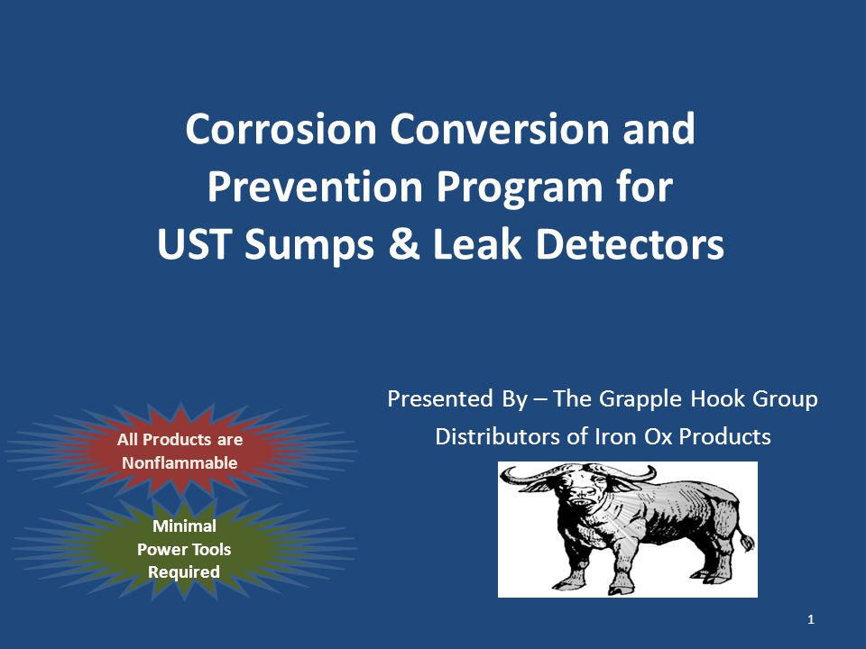 Corrosion Conversion and Prevention Program for UST Sumps & Leak Detectors Presented By – The Grapple Hook Group Distributors of Iron Ox Products All