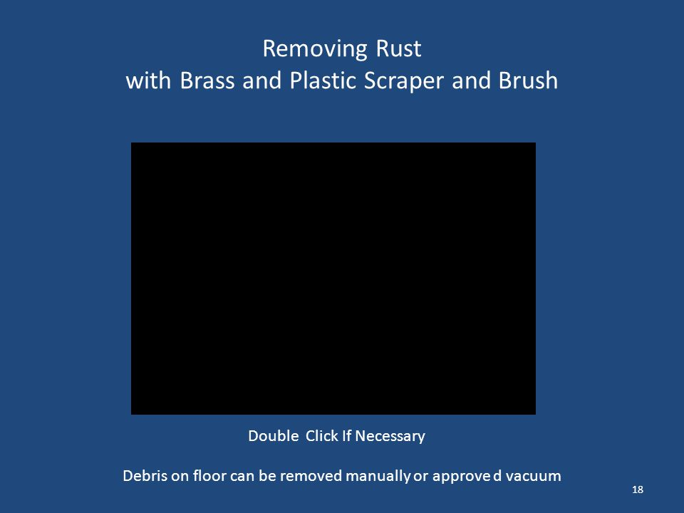 Removing Rust with Brass and Plastic Scraper and Brush 18 Debris on floor can be removed manually or approve d vacuum Double Click If Necessary