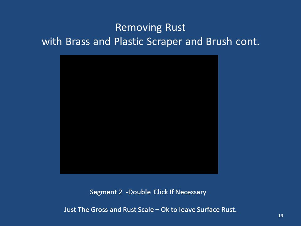 Removing Rust with Brass and Plastic Scraper and Brush cont. 19 Just The Gross and Rust Scale – Ok to leave Surface Rust. Segment 2 -Double Click If N