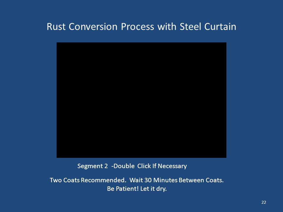 Rust Conversion Process with Steel Curtain 22 Two Coats Recommended. Wait 30 Minutes Between Coats. Be Patient! Let it dry. Segment 2 -Double Click If