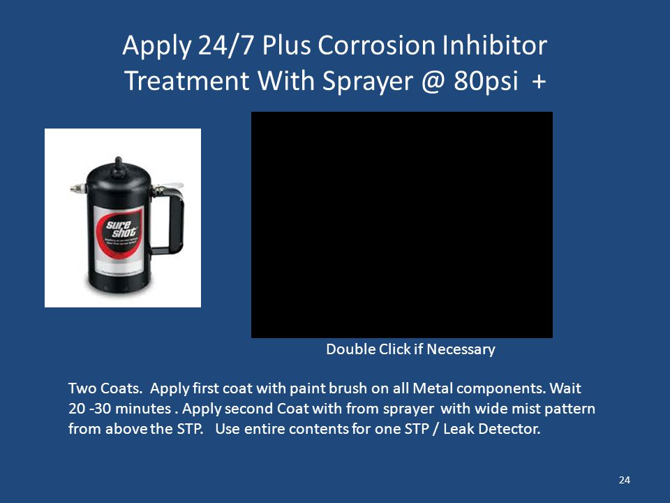 Apply 24/7 Plus Corrosion Inhibitor Treatment With Sprayer @ 80psi + Two Coats. Apply first coat with paint brush on all Metal components. Wait 20 -30