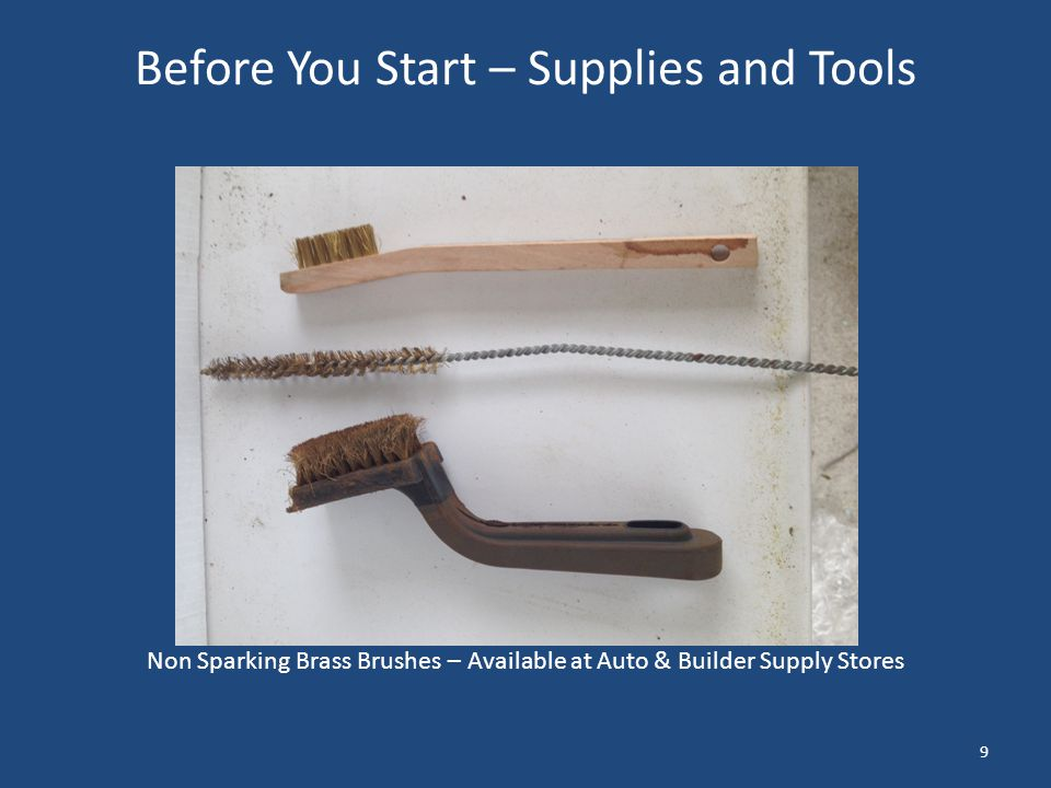 Before You Start – Supplies and Tools Non Sparking Brass Brushes – Available at Auto & Builder Supply Stores 9